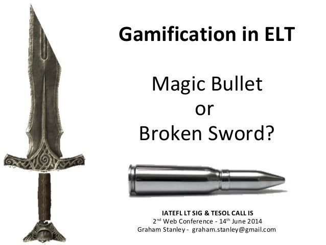 Gamification in ELT Magic Bullet or Broken Sword? IATEFL LT SIG & TESOL CALL IS 2nd Web Conference - 14th June 2014 Graham...