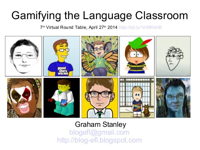 Gamifying the Language Classroom Graham Stanley blogefl@gmail.com http://blog-efl.blogspot.com 7th Virtual Round Table, Ap...
