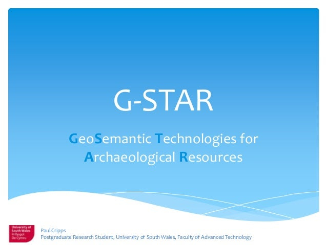 G-STAR GeoSemantic Technologies for Archaeological Resources Paul Cripps Postgraduate Research Student, University of Sout...