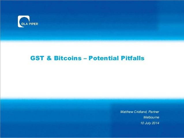 GST & Bitcoins – Potential Pitfalls Matthew Cridland, Partner Melbourne 10 July 2014