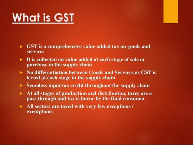 What is GST  GST is a comprehensive value added tax on goods and services  It is collected on value added at each stage ...