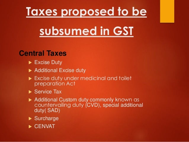 Taxes proposed to be subsumed in GST Central Taxes  Excise Duty  Additional Excise duty  Excise duty under medicinal an...