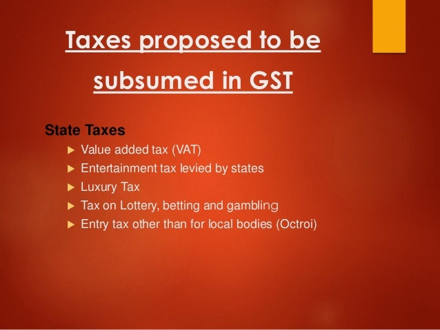 Taxes proposed to be subsumed in GST State Taxes  Value added tax (VAT)  Entertainment tax levied by states  Luxury Tax...