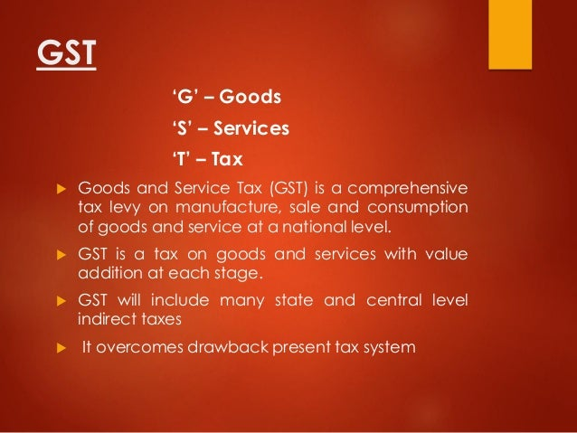 GST 'G' – Goods 'S' – Services 'T' – Tax  Goods and Service Tax (GST) is a comprehensive tax levy on manufacture, sale an...