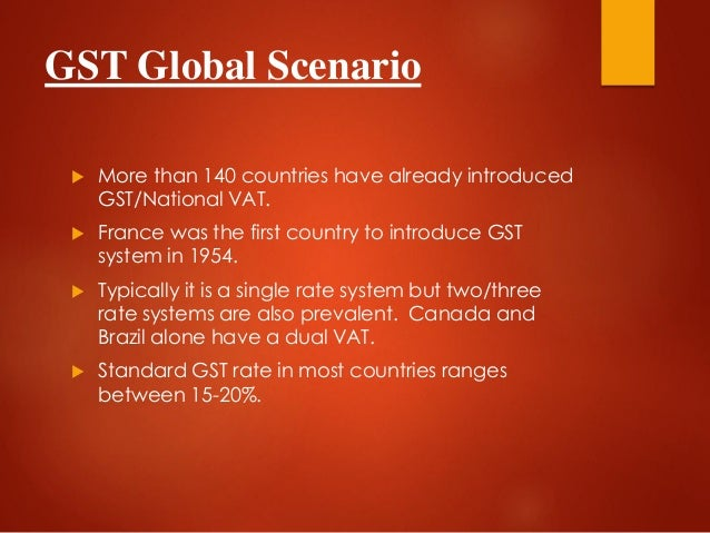 GST Global Scenario  More than 140 countries have already introduced GST/National VAT.  France was the first country to ...