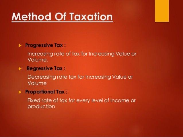 Method Of Taxation  Progressive Tax : Increasing rate of tax for Increasing Value or Volume.  Regressive Tax : Decreasin...