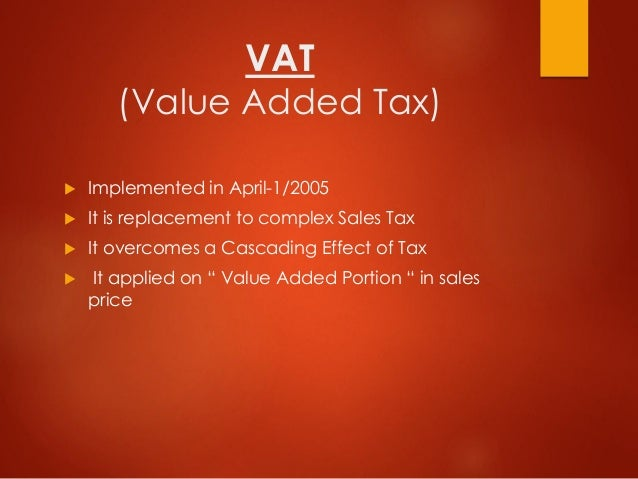 VAT (Value Added Tax)  Implemented in April-1/2005  It is replacement to complex Sales Tax  It overcomes a Cascading Ef...