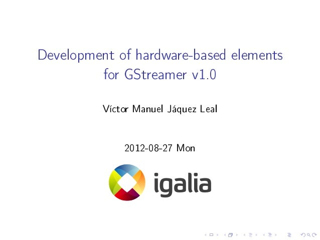 Development of hardware-based elements for GStreamer v1.0 Víctor Manuel Jáquez Leal 2012-08-27 Mon