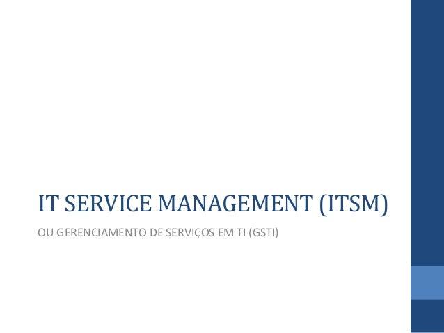 IT  SERVICE  MANAGEMENT  (ITSM)   OU  GERENCIAMENTO  DE  SERVIÇOS  EM  TI  (GSTI)