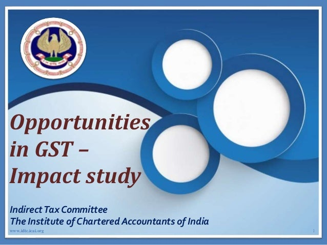 Opportunities in GST – Impact study IndirectTax Committee The Institute of Chartered Accountants of India 1www.idtc.icai.o...