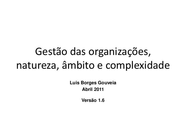 Gestão das organizações,natureza, âmbito e complexidade          Luis Borges Gouveia               Abril 2011             ...