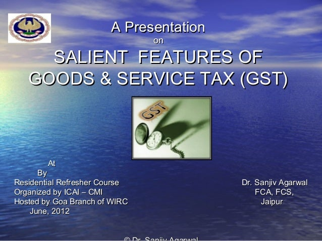 A Presentation                               on     SALIENT FEATURES OF   GOODS & SERVICE TAX (GST)        At      ByResid...