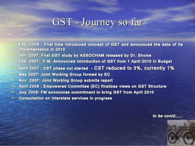 GST - Journey so farBudget 2011• non-committal on timing and roll out but the Government keen to bring in   Constitutional...