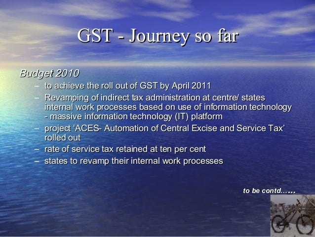 GST - Journey so farBudget 2012• No announcement on GST rollout date• GST to be implemented in consultation with the State...