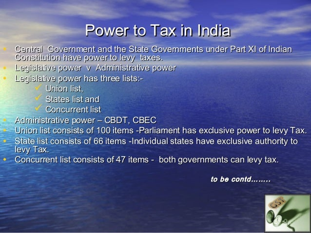 Power to Tax in India• India has a two tier federal power to collect tax –       the Union Government,       the State G...