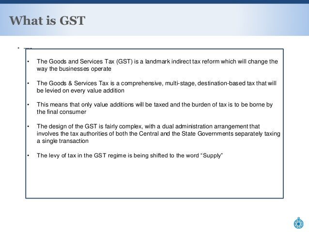 ▪ —- What is GST F • The Goods and Services Tax (GST) is a landmark indirect tax reform which will change the way the busi...