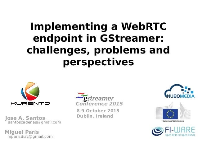 Implementing a WebRTC endpoint in GStreamer: challenges, problems and perspectives 8-9 October 2015 Dublin, Ireland Confer...