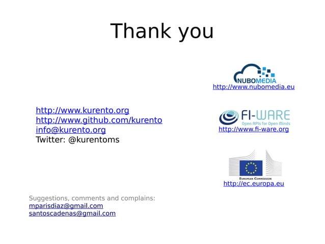 Thank you Suggestions, comments and complains: mparisdiaz@gmail.com santoscadenas@gmail.com http://www.kurento.org http://...