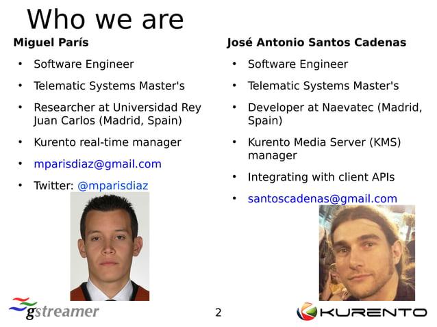 2 Who we are José Antonio Santos Cadenas ● Software Engineer ● Telematic Systems Master's ● Developer at Naevatec (Madrid,...
