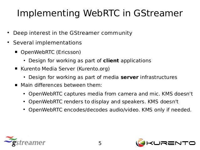 Implementing WebRTC in GStreamer 5 ● Deep interest in the GStreamer community ● Several implementations  OpenWebRTC (Eric...