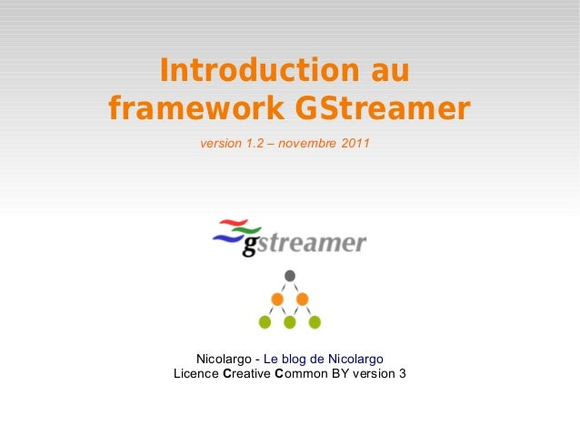 Introduction au  framework GStreamer  version 1.2 – novembre 2011  Nicolargo - Le blog de Nicolargo  Licence Creative Comm...
