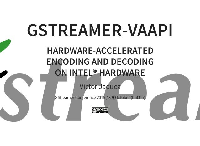 GSTREAMER-VAAPI HARDWARE-ACCELERATED ENCODING AND DECODING ON INTEL® HARDWARE Victor Jaquez GStreamer Conference 2015 / 8-...