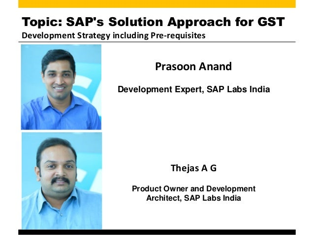 Topic: SAP's Solution Approach for GST Development Strategy including Pre-requisites Prasoon Anand Development Expert, SAP...