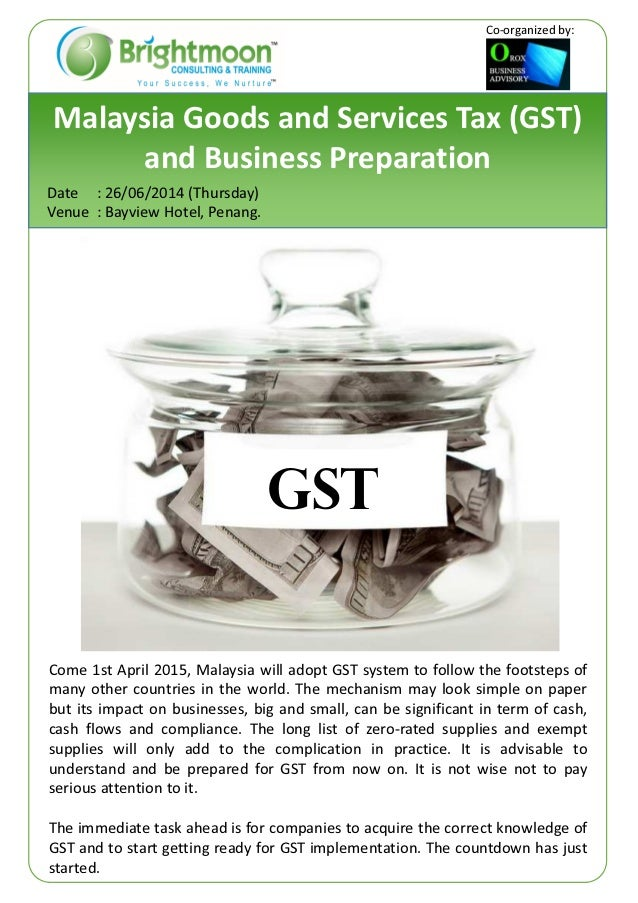 Malaysia Goods and Services Tax (GST) and Business Preparation Date : 26/06/2014 (Thursday) Venue : Bayview Hotel, Penang....