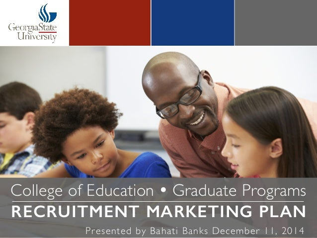 College of Education Ÿ Graduate Programs RECRUITMENT MARKETING PLAN! Presented by Bahati Banks December 11, 2014