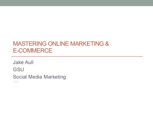 MASTERING ONLINE MARKETING & E-COMMERCE Jake Aull GSU Social Media Marketing 2012