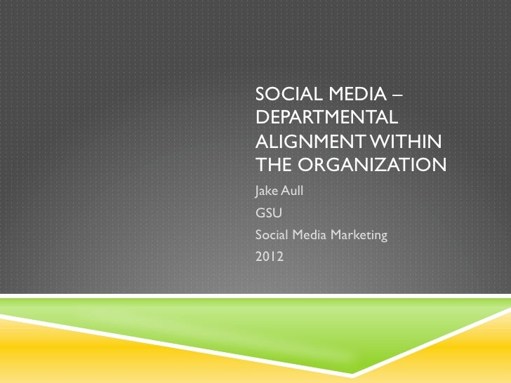 SOCIAL MEDIA –DEPARTMENTALALIGNMENT WITHINTHE ORGANIZATIONJake AullGSUSocial Media Marketing2012