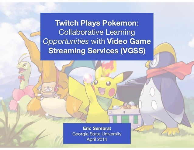 Twitch Plays Pokemon: Collaborative Learning Opportunities with Video Game Streaming Services (VGSS) Eric Sembrat Georgia ...