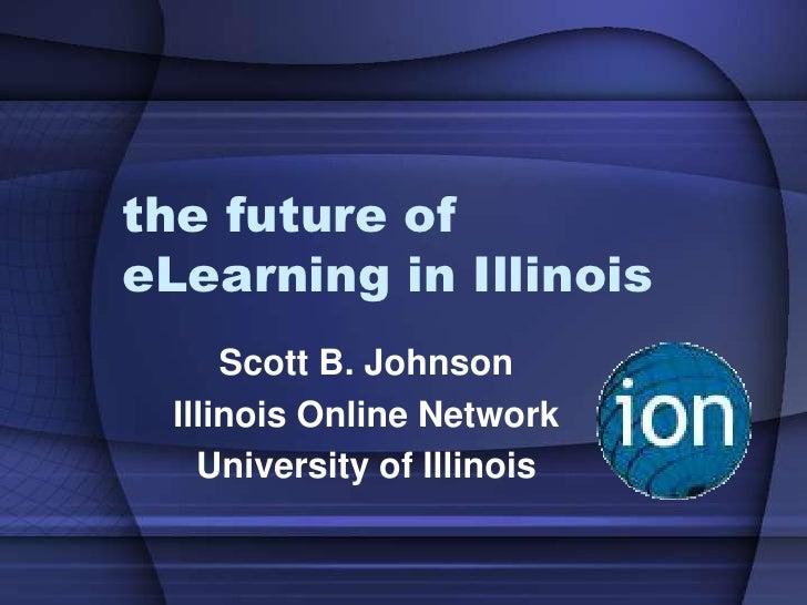 the future of eLearning in Illinois       Scott B. Johnson   Illinois Online Network     University of Illinois