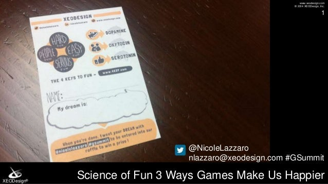 www.xeodesign.com © 2014 XEODesign, Inc. XEODesign® Science of Fun 3 Ways Games Make Us Happier 1 @NicoleLazzaro nlazzaro@...