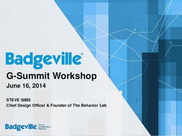Copyright © 2014 Badgeville. All rights reserved G-Summit Workshop June 16, 2014 STEVE SIMS Chief Design Officer & Founder...