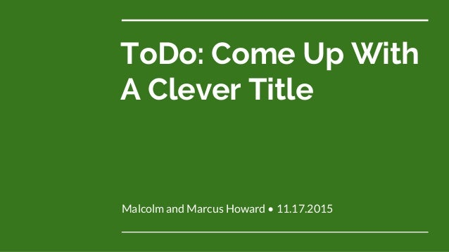 ToDo: Come Up With A Clever Title Malcolm and Marcus Howard • 11.17.2015