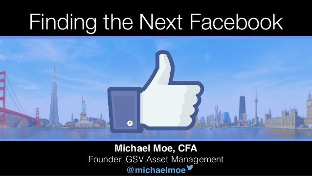 Michael Moe, CFA Founder, GSV Asset Management @michaelmoe Finding the Next Facebook