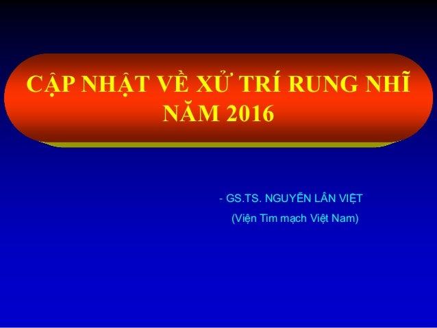 CẬP NHẬT VỀ XỬ TRÍ RUNG NHĨ NĂM 2016 - GS.TS. NGUYỄN LÂN VIỆT (Viện Tim mạch Việt Nam)