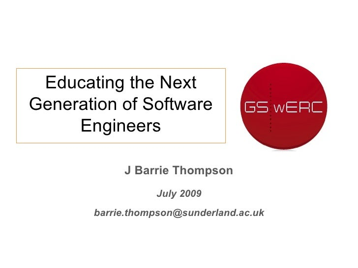J Barrie Thompson July 2009 [email_address] Educating the Next Generation of Software Engineers