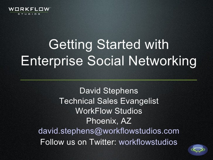 Getting Started with Enterprise Social Networking David Stephens Technical Sales Evangelist WorkFlow Studios Phoenix, AZ [...