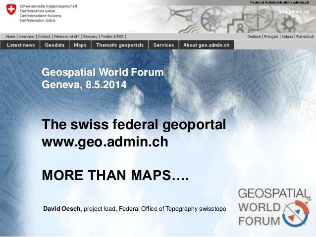 1Federal Office of Topography swisstopo : federal geoportal www.geo.admin.ch 08.05.2014 Geospatial World Forum Geneva, 8.5...
