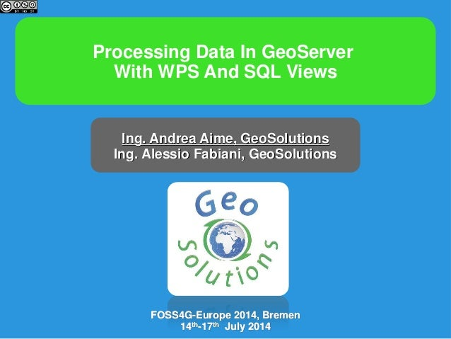 Processing Data In GeoServer With WPS And SQL Views Ing. Andrea Aime, GeoSolutions Ing. Alessio Fabiani, GeoSolutions FOSS...