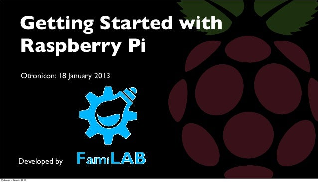 Getting Started with                  Raspberry Pi                   Otronicon: 18 January 2013                 Developed ...