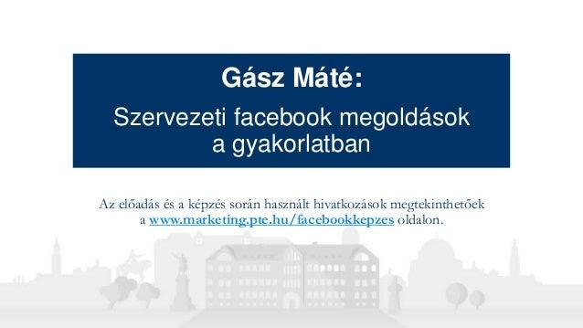 Gász Máté: Szervezeti facebook megoldások a gyakorlatban Az előadás és a képzés során használt hivatkozások megtekinthetőe...