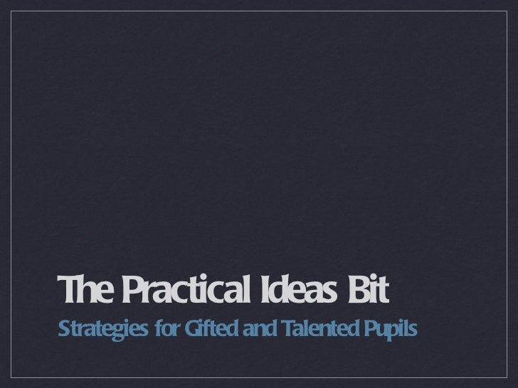 The Practical Ideas Bit <ul><li>Strategies for Gifted and Talented Pupils </li></ul>
