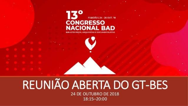 REUNIÃO ABERTA DO GT-BES24 DE OUTUBRO DE 2018 18:15–20:00