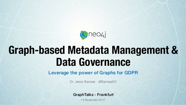 Graph-based Metadata Management & Data Governance Dr. Jesús Barrasa - @BarrasaDV Leverage the power of Graphs for GDPR 14 ...