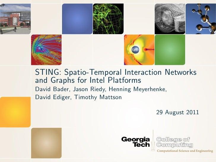 STING: Spatio-Temporal Interaction Networksand Graphs for Intel PlatformsDavid Bader, Jason Riedy, Henning Meyerhenke,Davi...