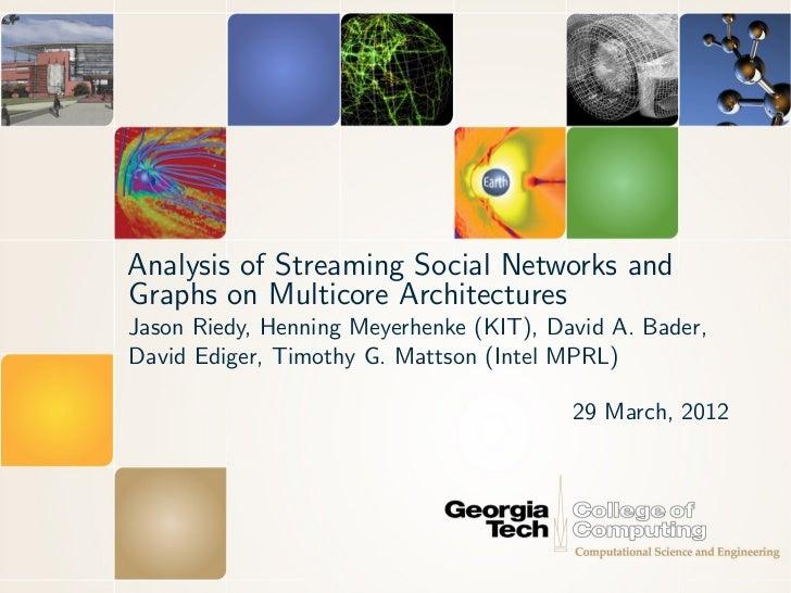 Analysis of Streaming Social Networks andGraphs on Multicore ArchitecturesJason Riedy, Henning Meyerhenke (KIT), David A. ...