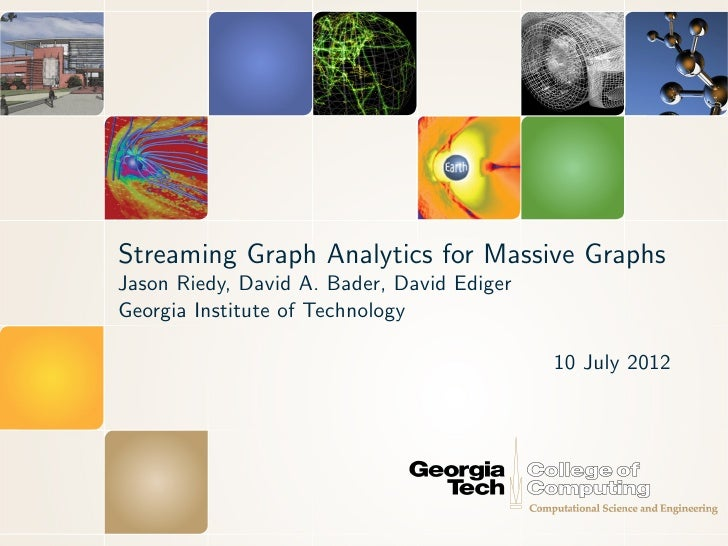 Streaming Graph Analytics for Massive GraphsJason Riedy, David A. Bader, David EdigerGeorgia Institute of Technology      ...